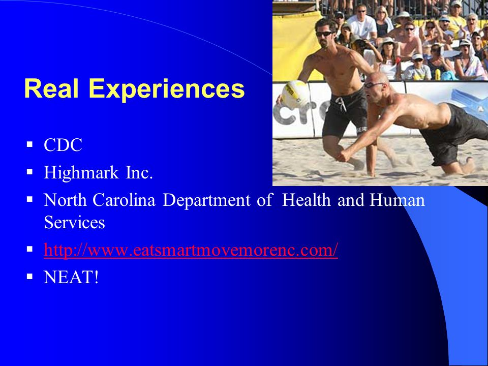 Real Experiences  CDC  Highmark Inc.  North Carolina Department of Health and Human Services  http://www.eatsmartmovemorenc.com/ http://www.eatsma