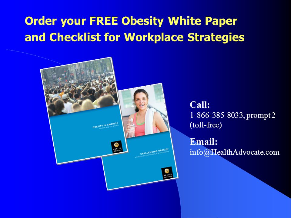 Call: 1-866-385-8033, prompt 2 (toll-free) Email: info@HealthAdvocate.com Order your FREE Obesity White Paper and Checklist for Workplace Strategies