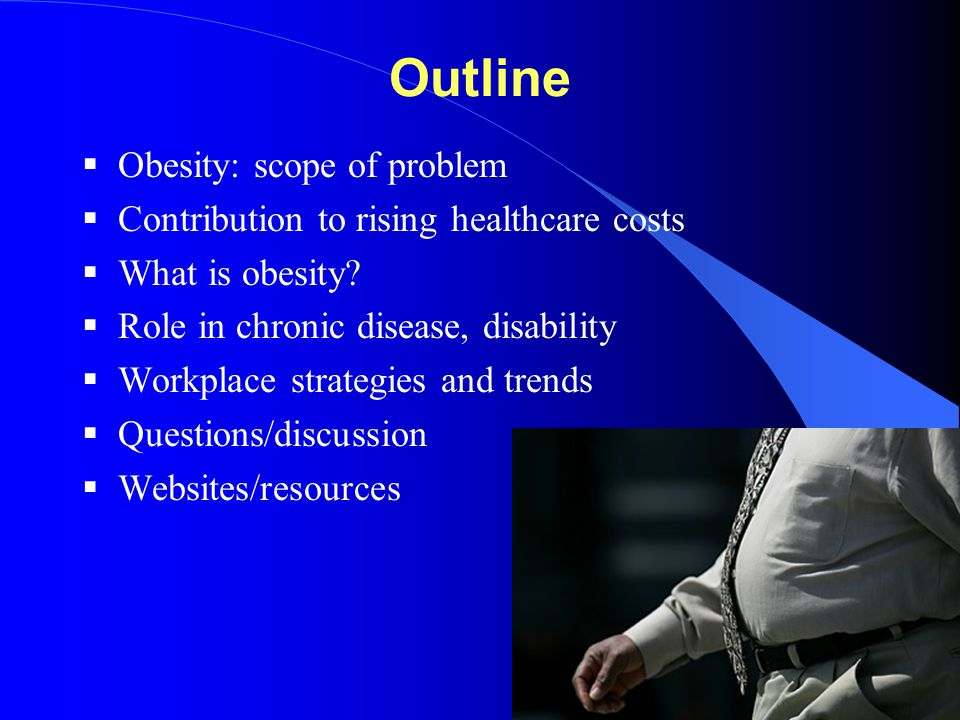 Outline  Obesity: scope of problem  Contribution to rising healthcare costs  What is obesity?  Role in chronic disease, disability  Workplace str