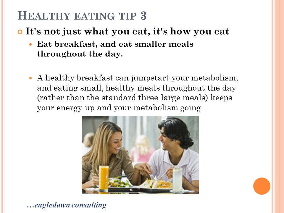 H EALTHY EATING TIP 3 It s not just what you eat, it s how you eat Eat breakfast, and eat smaller meals throughout the day.