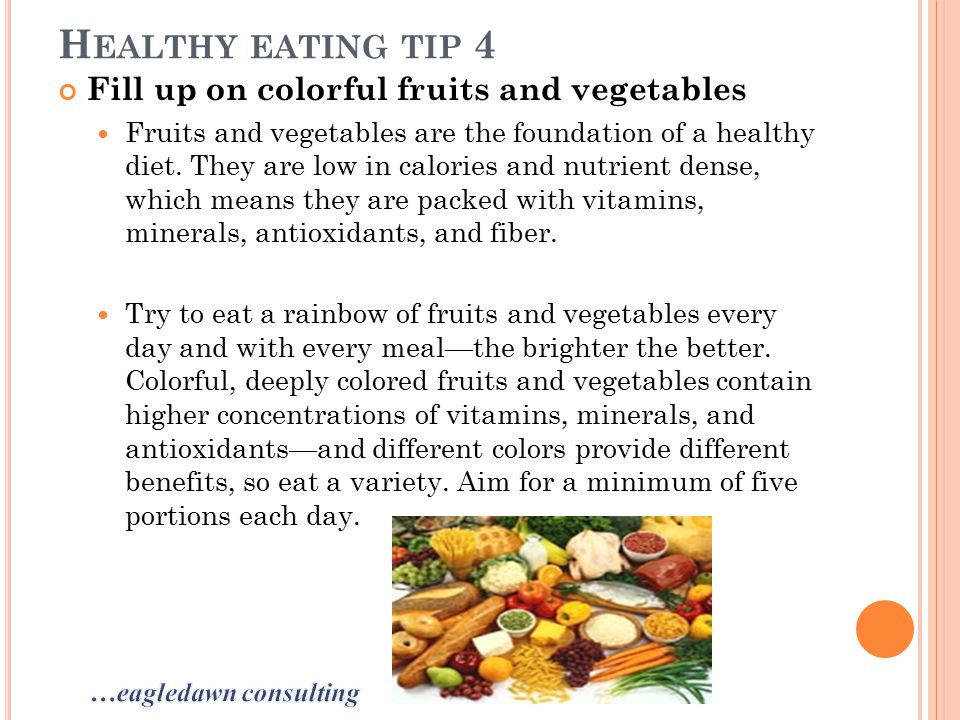 H EALTHY EATING TIP 4 Fill up on colorful fruits and vegetables Fruits and vegetables are the foundation of a healthy diet.