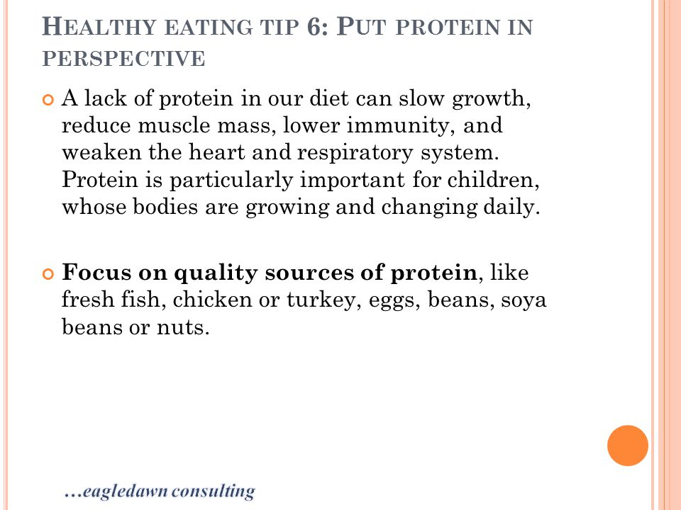 H EALTHY EATING TIP 6: P UT PROTEIN IN PERSPECTIVE A lack of protein in our diet can slow growth, reduce muscle mass, lower immunity, and weaken the heart and respiratory system.
