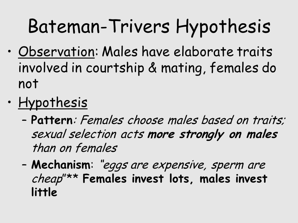 Bateman-Trivers Hypothesis Observation: Males have elaborate traits involved in courtship & mating, females do not Hypothesis –Pattern: Females choose