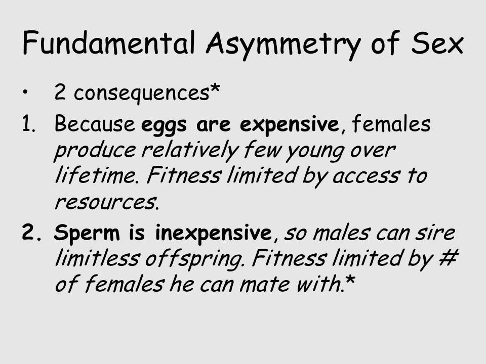 Fundamental Asymmetry of Sex 2 consequences* 1.Because eggs are expensive, females produce relatively few young over lifetime. Fitness limited by acce