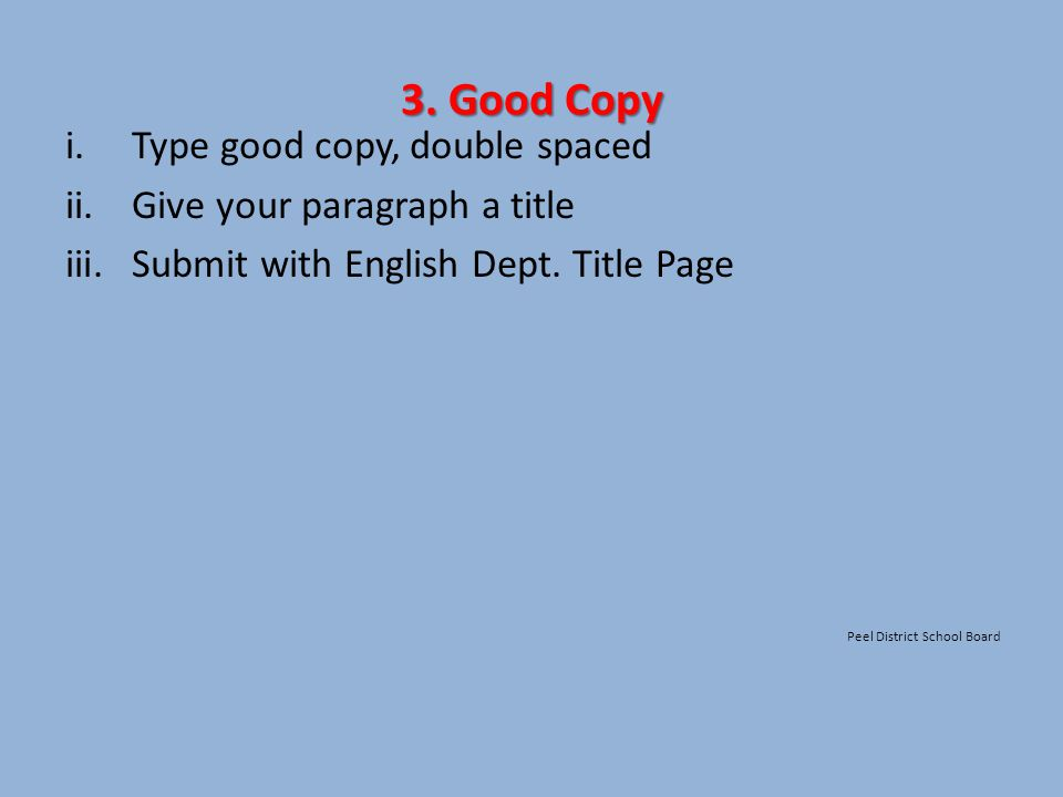 3. Good Copy i.Type good copy, double spaced ii. Give your paragraph a title iii.Submit with English Dept. Title Page Peel District School Board