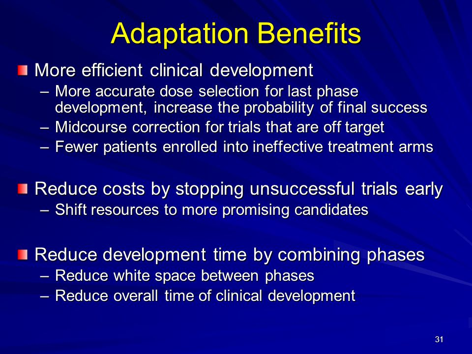 31 Adaptation Benefits More efficient clinical development –More accurate dose selection for last phase development, increase the probability of final success –Midcourse correction for trials that are off target –Fewer patients enrolled into ineffective treatment arms Reduce costs by stopping unsuccessful trials early –Shift resources to more promising candidates Reduce development time by combining phases –Reduce white space between phases –Reduce overall time of clinical development