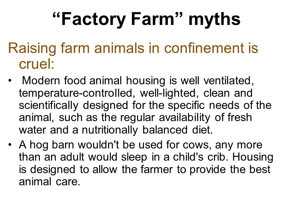 Factory Farm myths Raising farm animals in confinement is cruel: Modern food animal housing is well ventilated, temperature-controlled, well-lighted, clean and scientifically designed for the specific needs of the animal, such as the regular availability of fresh water and a nutritionally balanced diet.