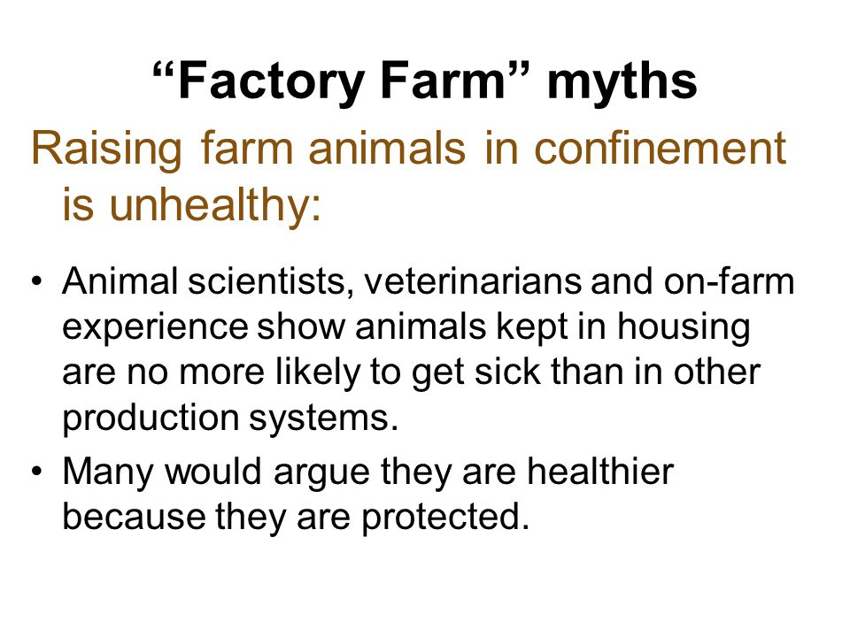 Factory Farm myths Raising farm animals in confinement is unhealthy: Animal scientists, veterinarians and on-farm experience show animals kept in housing are no more likely to get sick than in other production systems.