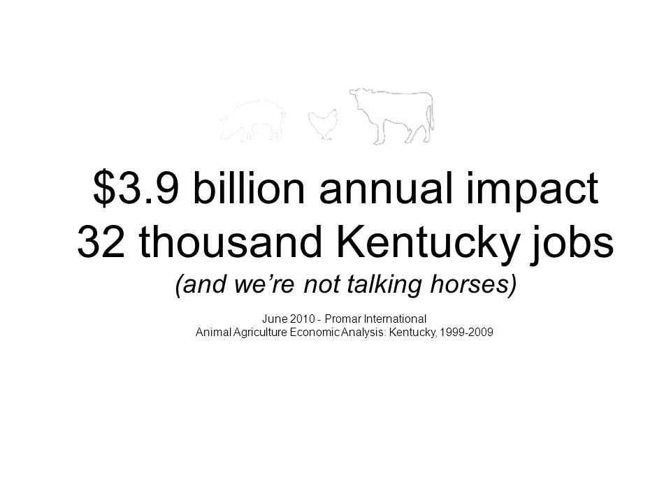 $3.9 billion annual impact 32 thousand Kentucky jobs (and we're not talking horses) June 2010 - Promar International Animal Agriculture Economic Analysis: Kentucky, 1999-2009