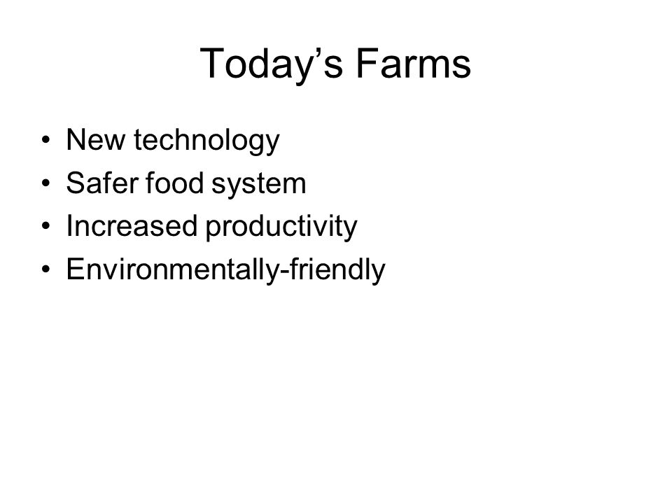 Today's Farms New technology Safer food system Increased productivity Environmentally-friendly