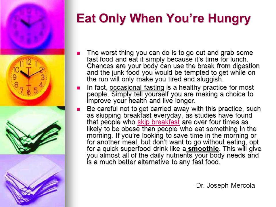 Eat Only When You're Hungry The worst thing you can do is to go out and grab some fast food and eat it simply because it's time for lunch.