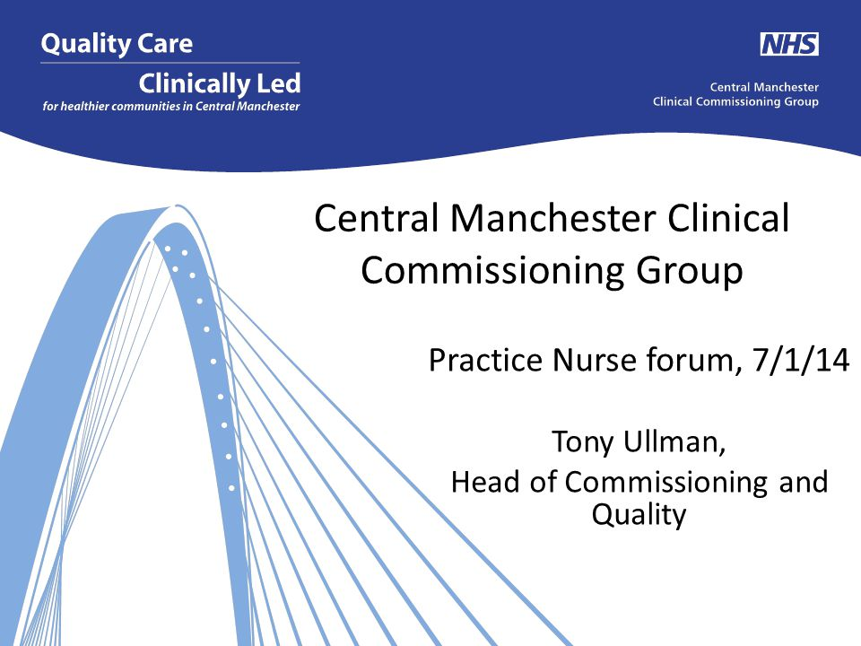 Central Manchester Clinical Commissioning Group Practice Nurse forum, 7/1/14 Tony Ullman, Head of Commissioning and Quality