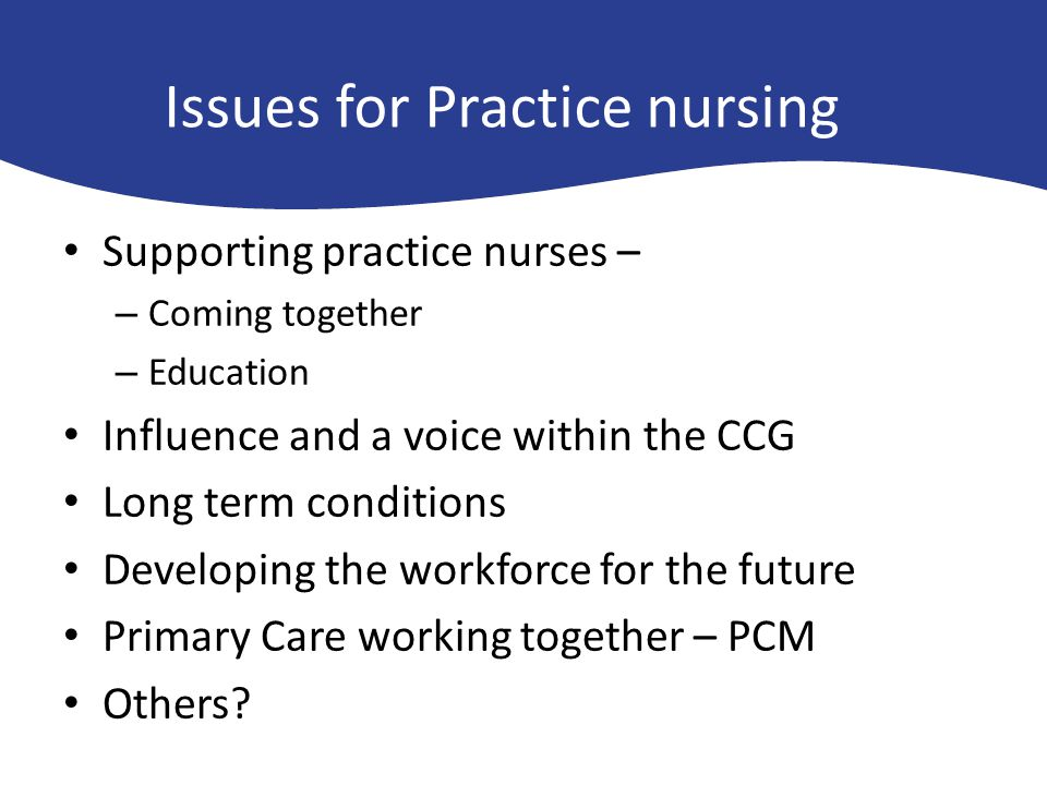 Issues for Practice nursing Supporting practice nurses – – Coming together – Education Influence and a voice within the CCG Long term conditions Devel