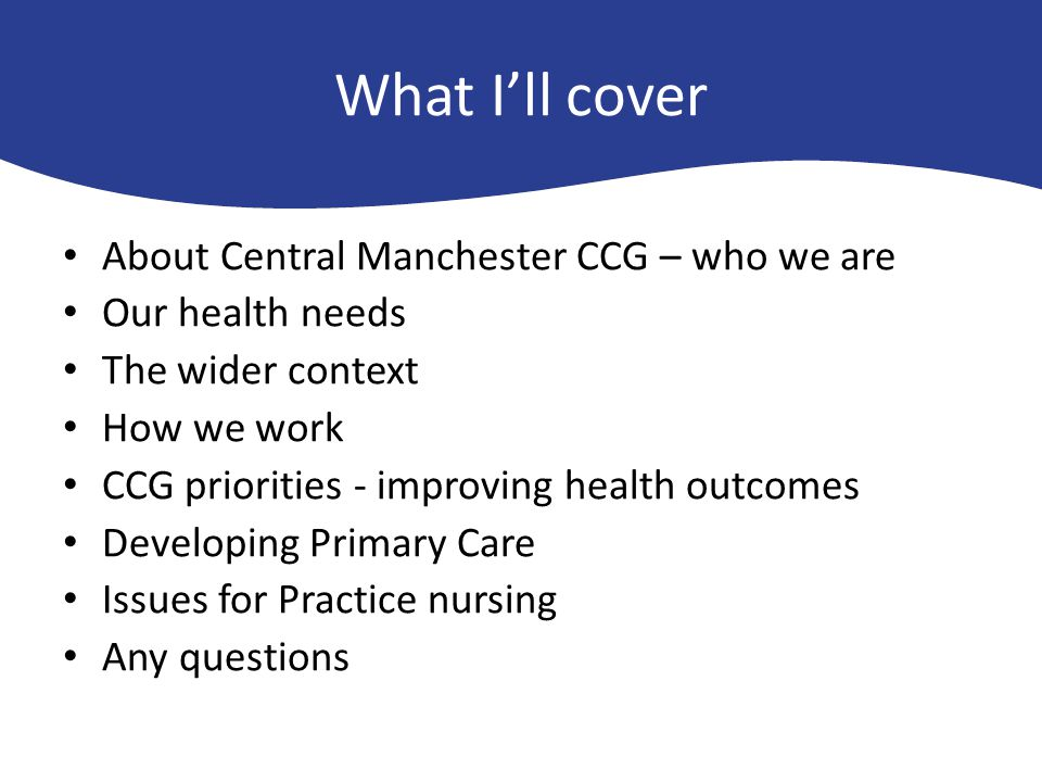 What I'll cover About Central Manchester CCG – who we are Our health needs needs in Central Manchester The wider context How we work CCG priorities -