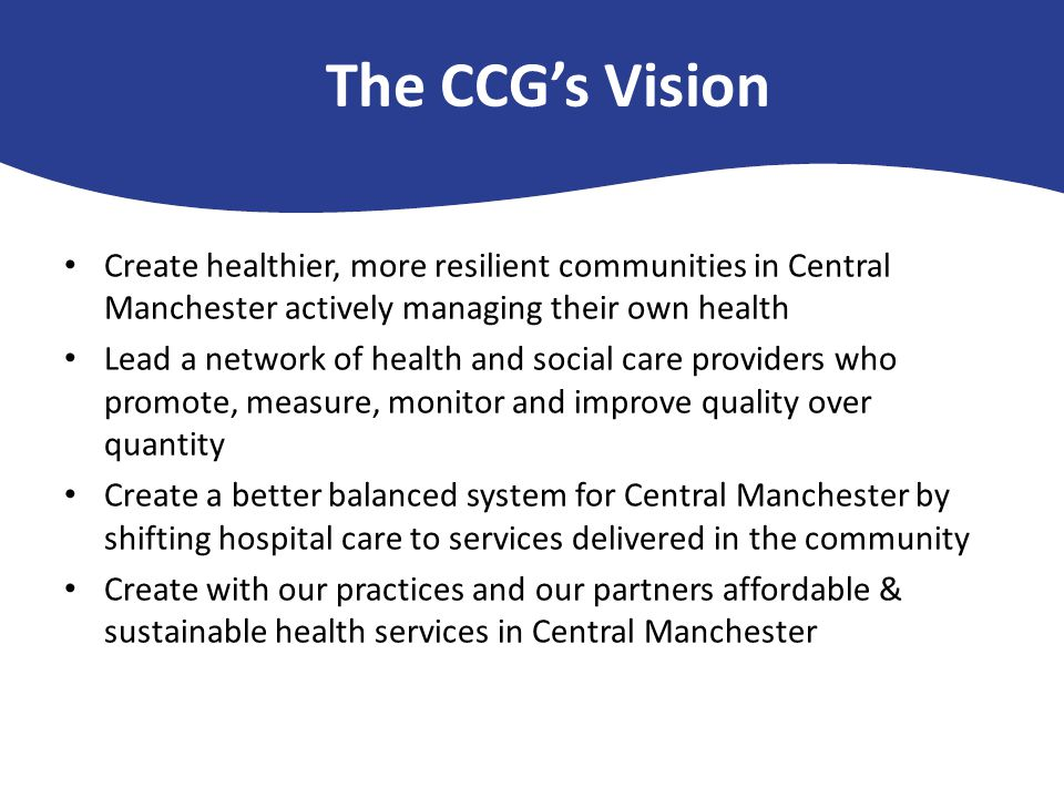 The CCG's Vision Create healthier, more resilient communities in Central Manchester actively managing their own health Lead a network of health and social care providers who promote, measure, monitor and improve quality over quantity Create a better balanced system for Central Manchester by shifting hospital care to services delivered in the community Create with our practices and our partners affordable & sustainable health services in Central Manchester