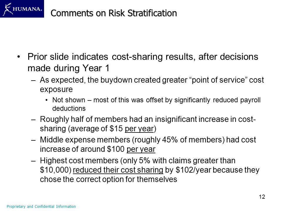 12 Prior slide indicates cost-sharing results, after decisions made during Year 1 –As expected, the buydown created greater point of service cost exposure Not shown – most of this was offset by significantly reduced payroll deductions –Roughly half of members had an insignificant increase in cost- sharing (average of $15 per year) –Middle expense members (roughly 45% of members) had cost increase of around $100 per year –Highest cost members (only 5% with claims greater than $10,000) reduced their cost sharing by $102/year because they chose the correct option for themselves Comments on Risk Stratification Proprietary and Confidential Information