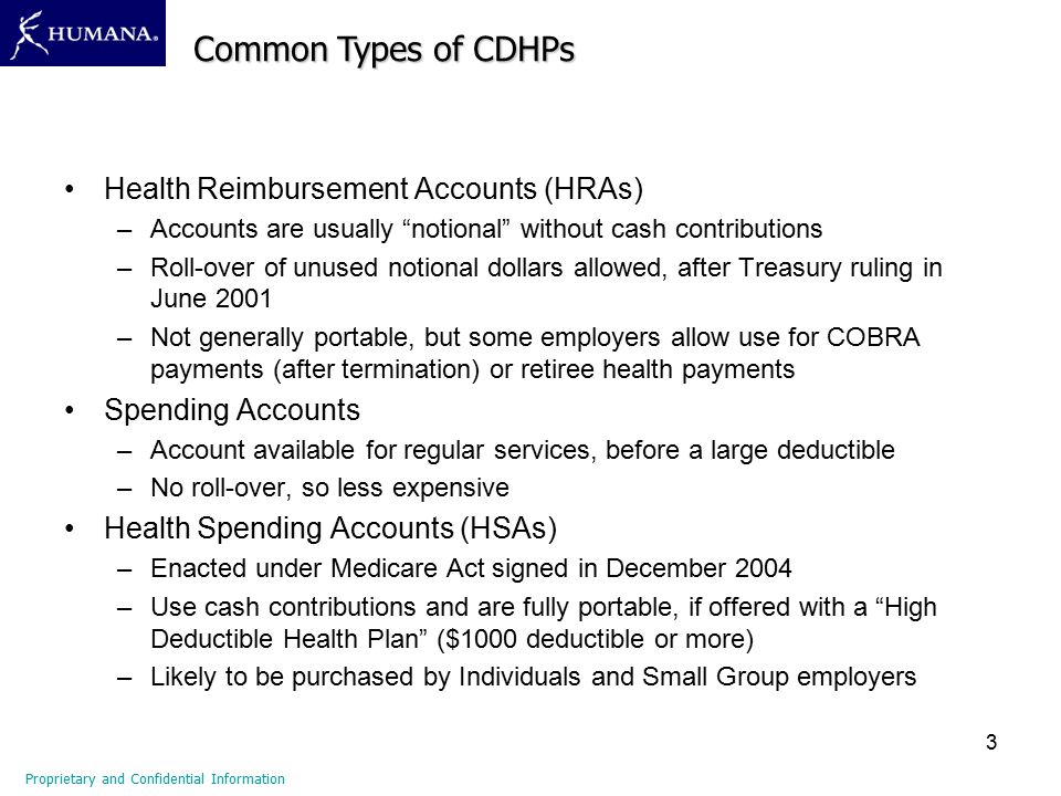3 Health Reimbursement Accounts (HRAs) –Accounts are usually notional without cash contributions –Roll-over of unused notional dollars allowed, after Treasury ruling in June 2001 –Not generally portable, but some employers allow use for COBRA payments (after termination) or retiree health payments Spending Accounts –Account available for regular services, before a large deductible –No roll-over, so less expensive Health Spending Accounts (HSAs) –Enacted under Medicare Act signed in December 2004 –Use cash contributions and are fully portable, if offered with a High Deductible Health Plan ($1000 deductible or more) –Likely to be purchased by Individuals and Small Group employers Proprietary and Confidential Information Common Types of CDHPs