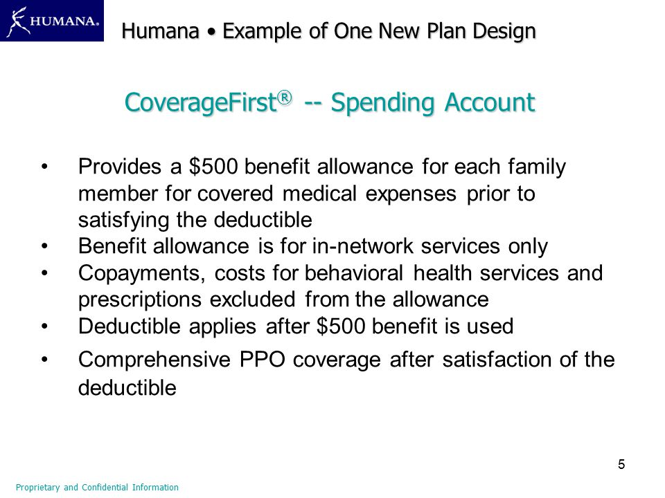 5 Provides a $500 benefit allowance for each family member for covered medical expenses prior to satisfying the deductible Benefit allowance is for in-network services only Copayments, costs for behavioral health services and prescriptions excluded from the allowance Deductible applies after $500 benefit is used Comprehensive PPO coverage after satisfaction of the deductible CoverageFirst ® -- Spending Account Proprietary and Confidential Information Humana Example of One New Plan Design