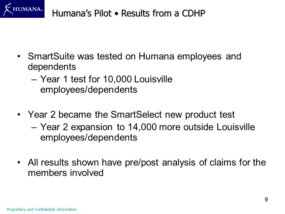 9 SmartSuite was tested on Humana employees and dependents –Year 1 test for 10,000 Louisville employees/dependents Year 2 became the SmartSelect new product test –Year 2 expansion to 14,000 more outside Louisville employees/dependents All results shown have pre/post analysis of claims for the members involved Proprietary and Confidential Information Humana's Pilot Results from a CDHP