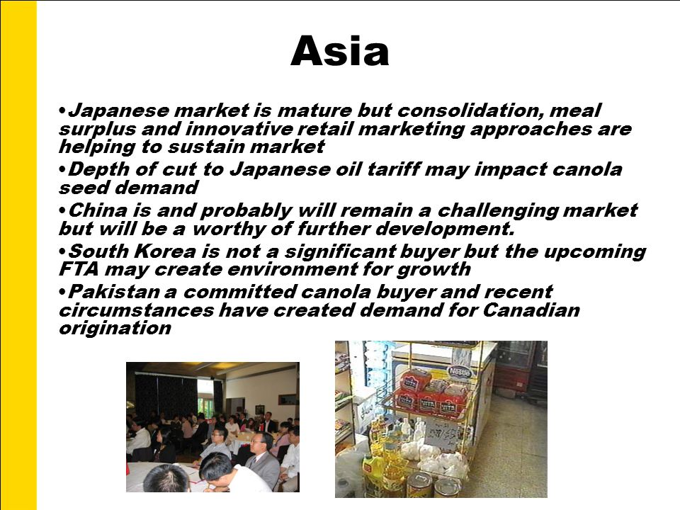 Asia Japanese market is mature but consolidation, meal surplus and innovative retail marketing approaches are helping to sustain market Depth of cut to Japanese oil tariff may impact canola seed demand China is and probably will remain a challenging market but will be a worthy of further development.