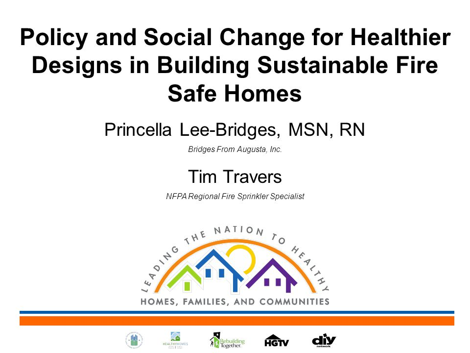 Policy and Social Change for Healthier Designs in Building Sustainable Fire Safe Homes Princella Lee-Bridges, MSN, RN Bridges From Augusta, Inc.
