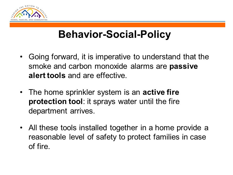 Behavior-Social-Policy Going forward, it is imperative to understand that the smoke and carbon monoxide alarms are passive alert tools and are effective.