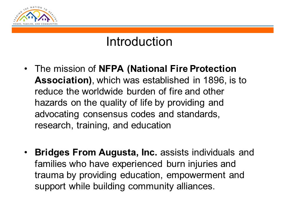 Introduction The mission of NFPA (National Fire Protection Association), which was established in 1896, is to reduce the worldwide burden of fire and other hazards on the quality of life by providing and advocating consensus codes and standards, research, training, and education Bridges From Augusta, Inc.