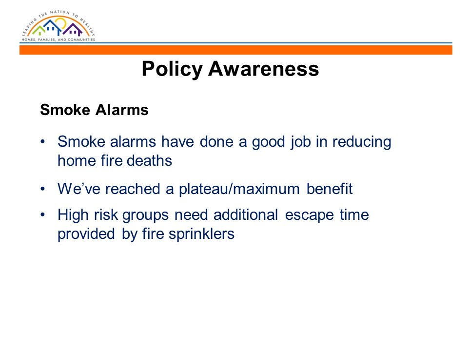 Policy Awareness Smoke Alarms Smoke alarms have done a good job in reducing home fire deaths We've reached a plateau/maximum benefit High risk groups need additional escape time provided by fire sprinklers
