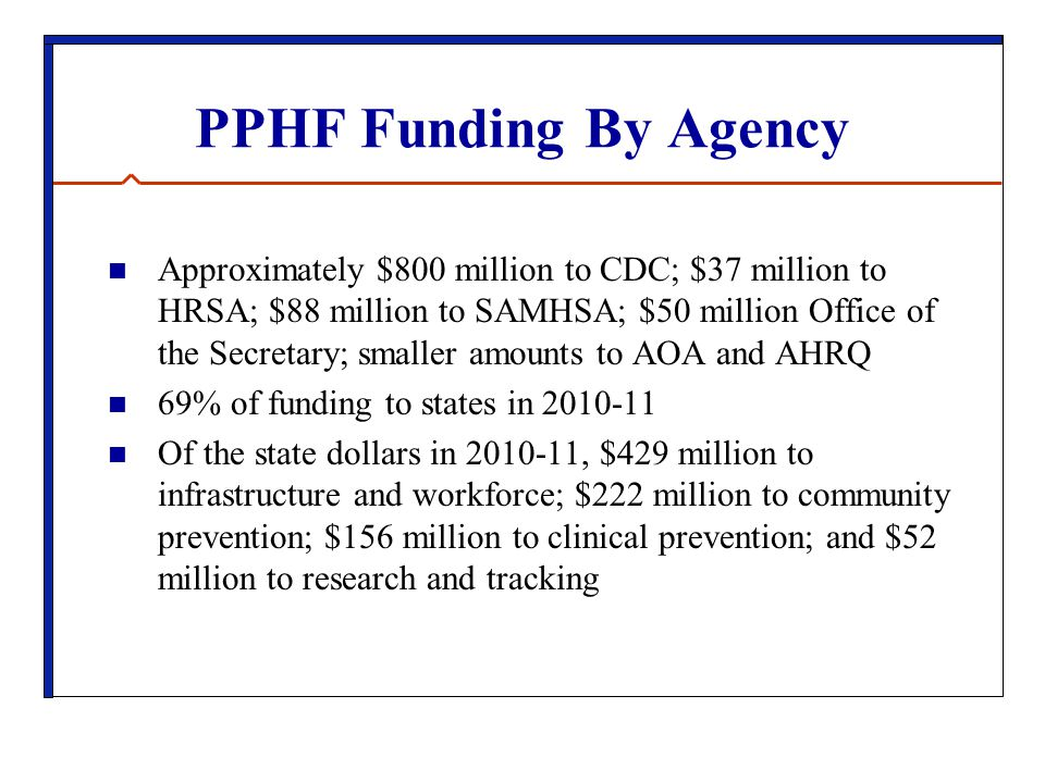 PPHF Funding By Agency Approximately $800 million to CDC; $37 million to HRSA; $88 million to SAMHSA; $50 million Office of the Secretary; smaller amounts to AOA and AHRQ 69% of funding to states in 2010-11 Of the state dollars in 2010-11, $429 million to infrastructure and workforce; $222 million to community prevention; $156 million to clinical prevention; and $52 million to research and tracking