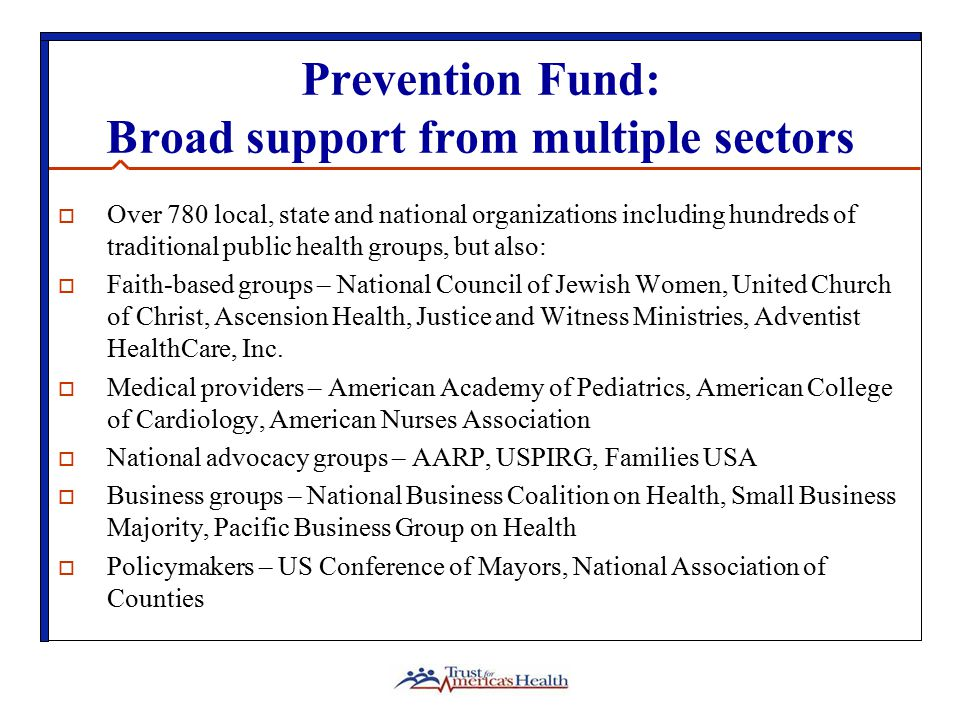 Prevention Fund: Broad support from multiple sectors  Over 780 local, state and national organizations including hundreds of traditional public health groups, but also:  Faith-based groups – National Council of Jewish Women, United Church of Christ, Ascension Health, Justice and Witness Ministries, Adventist HealthCare, Inc.
