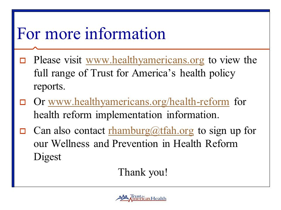 For more information  Please visit www.healthyamericans.org to view the full range of Trust for America's health policy reports.www.healthyamericans.org  Or www.healthyamericans.org/health-reform for health reform implementation information.www.healthyamericans.org/health-reform  Can also contact rhamburg@tfah.org to sign up for our Wellness and Prevention in Health Reform Digestrhamburg@tfah.org Thank you!
