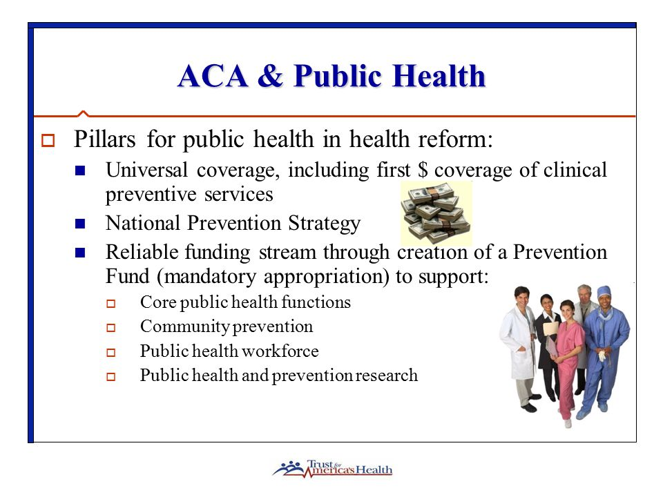 ACA & Public Health  Pillars for public health in health reform: Universal coverage, including first $ coverage of clinical preventive services National Prevention Strategy Reliable funding stream through creation of a Prevention Fund (mandatory appropriation) to support:  Core public health functions  Community prevention  Public health workforce  Public health and prevention research