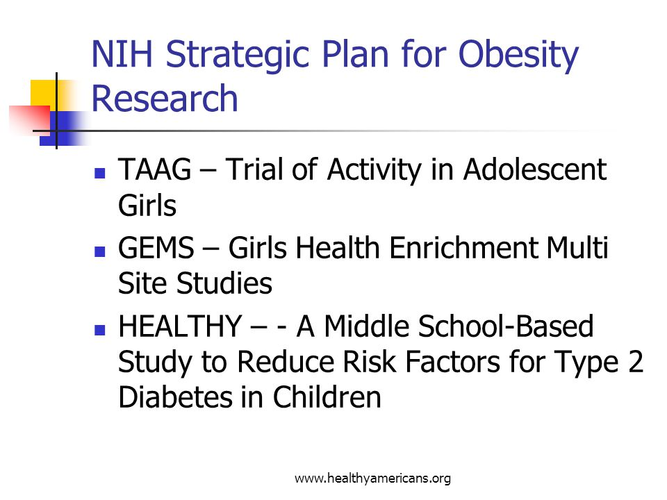 www.healthyamericans.org NIH Strategic Plan for Obesity Research TAAG – Trial of Activity in Adolescent Girls GEMS – Girls Health Enrichment Multi Site Studies HEALTHY – - A Middle School-Based Study to Reduce Risk Factors for Type 2 Diabetes in Children
