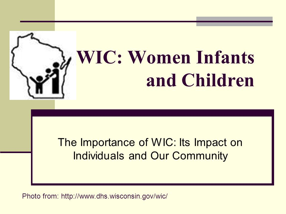 WIC: Women Infants and Children The Importance of WIC: Its Impact on Individuals and Our Community Photo from: http://www.dhs.wisconsin.gov/wic/