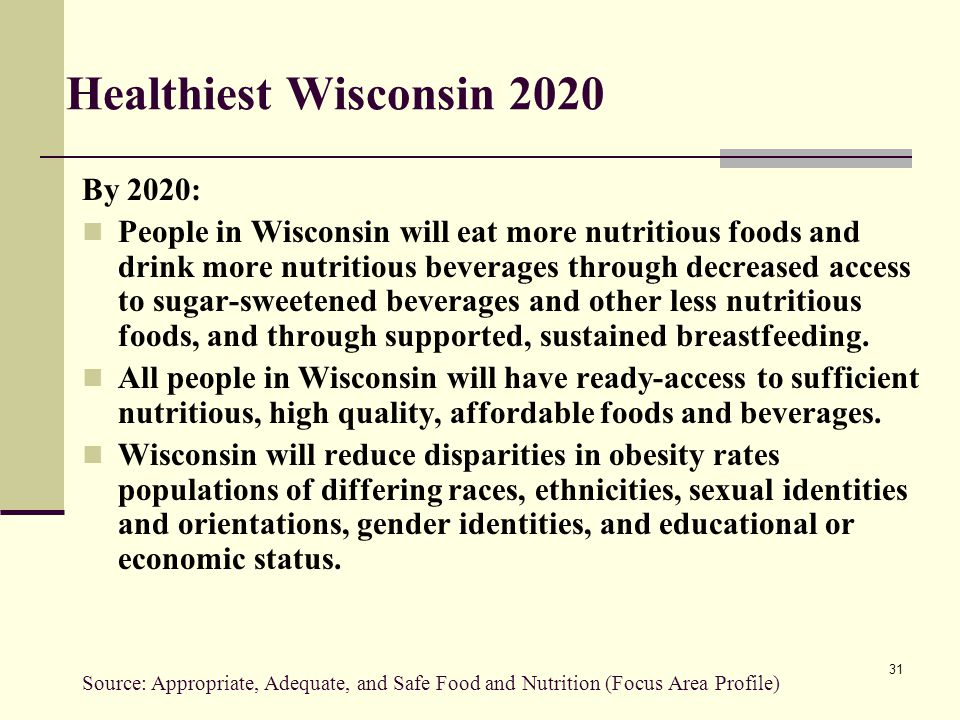 31 Healthiest Wisconsin 2020 By 2020: People in Wisconsin will eat more nutritious foods and drink more nutritious beverages through decreased access to sugar-sweetened beverages and other less nutritious foods, and through supported, sustained breastfeeding.