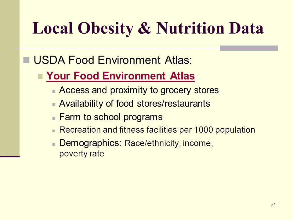 34 Local Obesity & Nutrition Data USDA Food Environment Atlas: Your Food Environment Atlas Access and proximity to grocery stores Availability of food stores/restaurants Farm to school programs Recreation and fitness facilities per 1000 population Demographics: Race/ethnicity, income, poverty rate