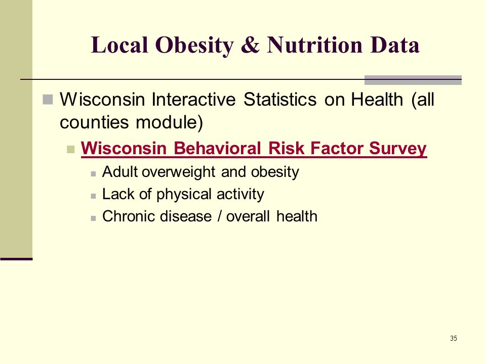 35 Local Obesity & Nutrition Data Wisconsin Interactive Statistics on Health (all counties module) Wisconsin Behavioral Risk Factor Survey Adult overweight and obesity Lack of physical activity Chronic disease / overall health