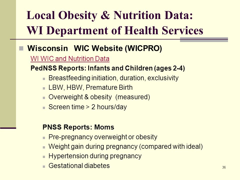 36 Local Obesity & Nutrition Data: WI Department of Health Services Wisconsin WIC Website (WICPRO) WI WIC and Nutrition Data PedNSS Reports: Infants and Children (ages 2-4) Breastfeeding initiation, duration, exclusivity LBW, HBW, Premature Birth Overweight & obesity (measured) Screen time > 2 hours/day PNSS Reports: Moms Pre-pregnancy overweight or obesity Weight gain during pregnancy (compared with ideal) Hypertension during pregnancy Gestational diabetes