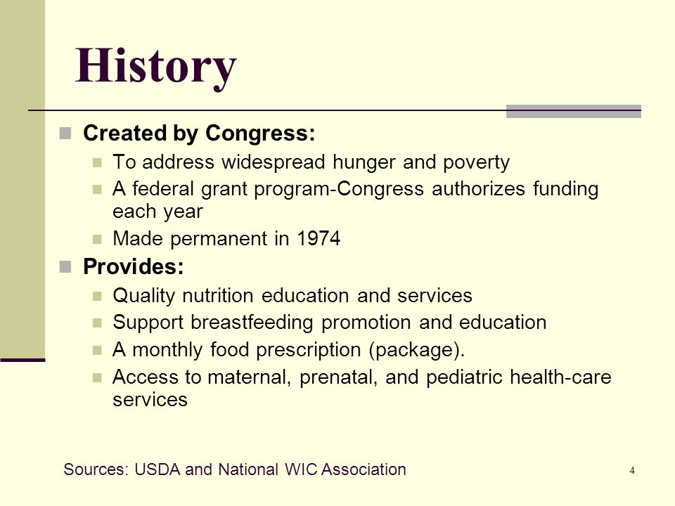 4 History Created by Congress: To address widespread hunger and poverty A federal grant program-Congress authorizes funding each year Made permanent in 1974 Provides: Quality nutrition education and services Support breastfeeding promotion and education A monthly food prescription (package).