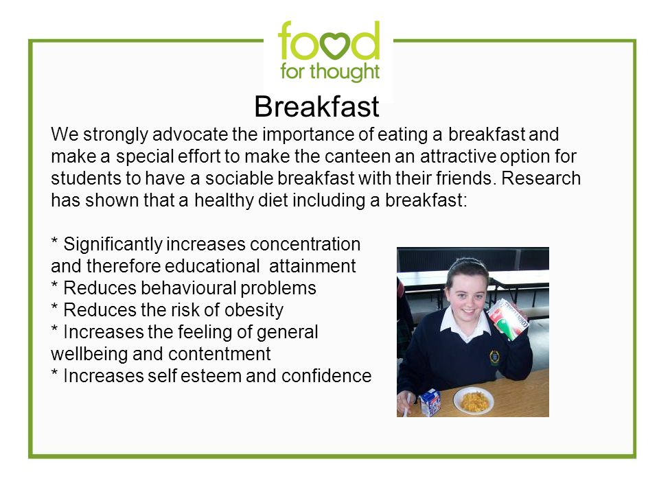 Breakfast We strongly advocate the importance of eating a breakfast and make a special effort to make the canteen an attractive option for students to have a sociable breakfast with their friends.