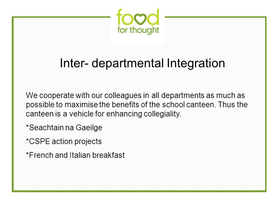 Inter- departmental Integration We cooperate with our colleagues in all departments as much as possible to maximise the benefits of the school canteen.