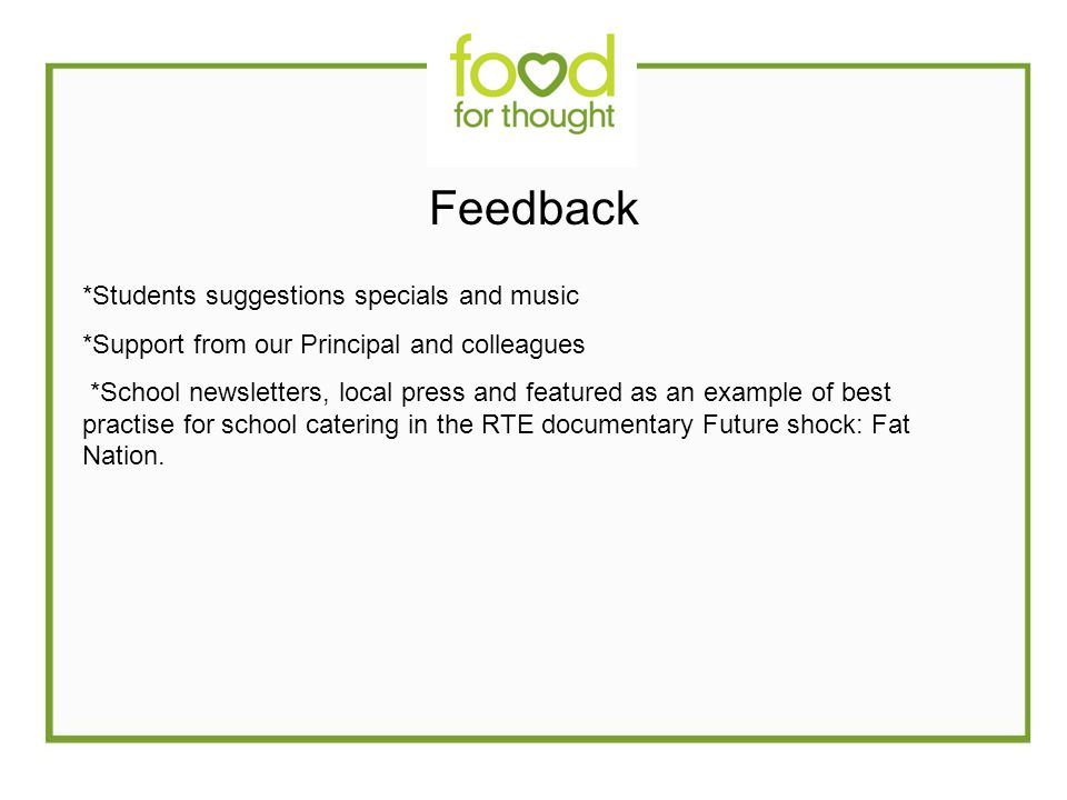 Feedback *Students suggestions specials and music *Support from our Principal and colleagues *School newsletters, local press and featured as an example of best practise for school catering in the RTE documentary Future shock: Fat Nation.