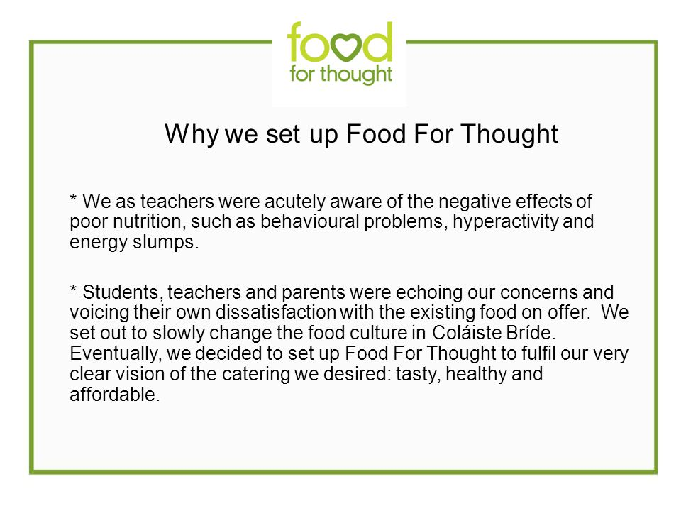 Why we set up Food For Thought * We as teachers were acutely aware of the negative effects of poor nutrition, such as behavioural problems, hyperactivity and energy slumps.