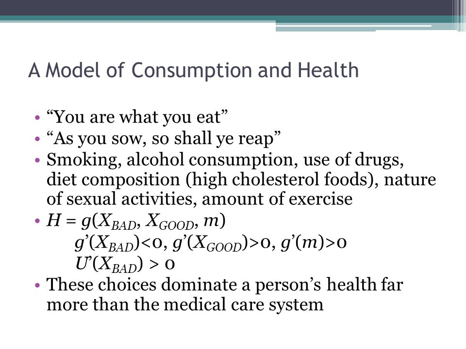 A Model of Consumption and Health You are what you eat As you sow, so shall ye reap Smoking, alcohol consumption, use of drugs, diet composition (high cholesterol foods), nature of sexual activities, amount of exercise H = g(X BAD, X GOOD, m) g'(X BAD ) 0, g'(m)>0 U'(X BAD ) > 0 These choices dominate a person's health far more than the medical care system