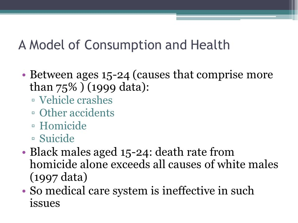 A Model of Consumption and Health Between ages 15-24 (causes that comprise more than 75% ) (1999 data): ▫Vehicle crashes ▫Other accidents ▫Homicide ▫Suicide Black males aged 15-24: death rate from homicide alone exceeds all causes of white males (1997 data) So medical care system is ineffective in such issues