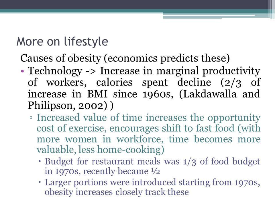 More on lifestyle Causes of obesity (economics predicts these) Technology -> Increase in marginal productivity of workers, calories spent decline (2/3 of increase in BMI since 1960s, (Lakdawalla and Philipson, 2002) ) ▫Increased value of time increases the opportunity cost of exercise, encourages shift to fast food (with more women in workforce, time becomes more valuable, less home-cooking)  Budget for restaurant meals was 1/3 of food budget in 1970s, recently became ½  Larger portions were introduced starting from 1970s, obesity increases closely track these