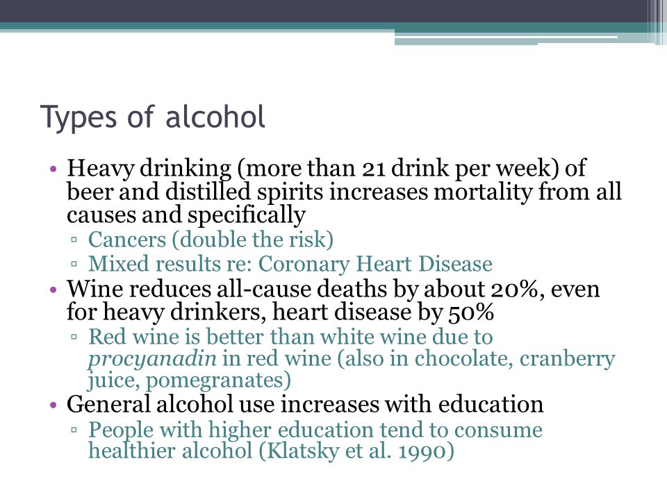 Types of alcohol Heavy drinking (more than 21 drink per week) of beer and distilled spirits increases mortality from all causes and specifically ▫Cancers (double the risk) ▫Mixed results re: Coronary Heart Disease Wine reduces all-cause deaths by about 20%, even for heavy drinkers, heart disease by 50% ▫Red wine is better than white wine due to procyanadin in red wine (also in chocolate, cranberry juice, pomegranates) General alcohol use increases with education ▫People with higher education tend to consume healthier alcohol (Klatsky et al.