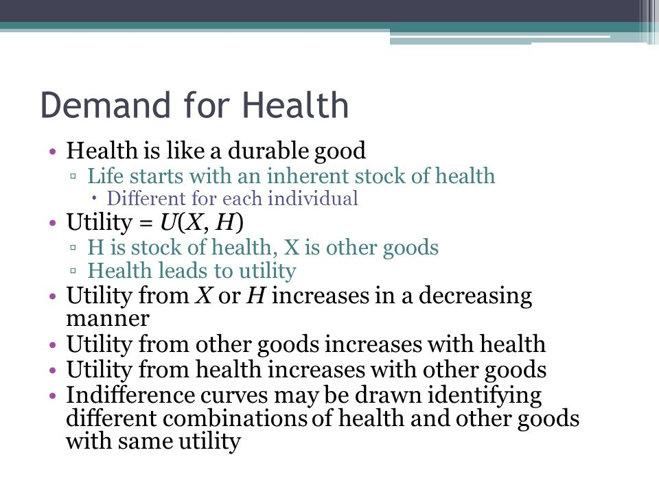 Demand for Health Health is like a durable good ▫Life starts with an inherent stock of health  Different for each individual Utility = U(X, H) ▫H is
