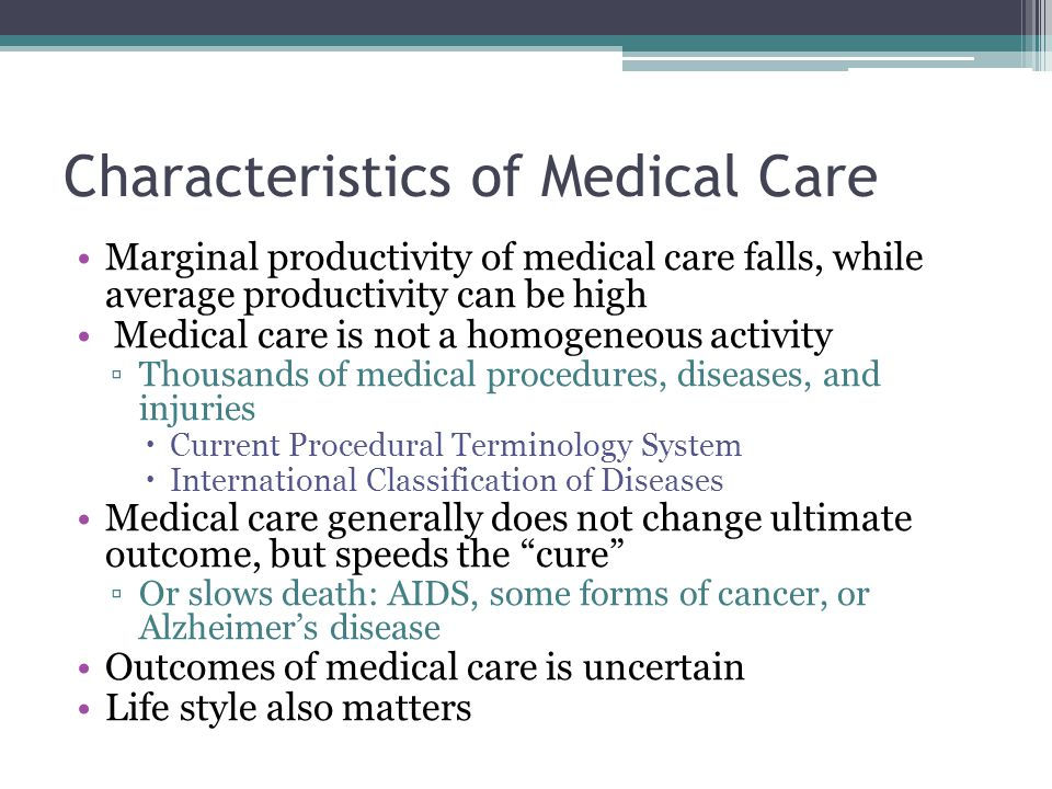 Characteristics of Medical Care Marginal productivity of medical care falls, while average productivity can be high Medical care is not a homogeneous