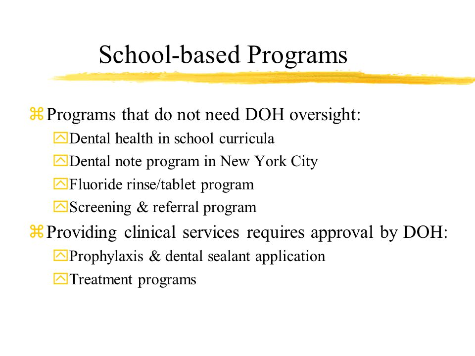 School-based Programs zPrograms that do not need DOH oversight: yDental health in school curricula yDental note program in New York City yFluoride rinse/tablet program yScreening & referral program zProviding clinical services requires approval by DOH: yProphylaxis & dental sealant application yTreatment programs